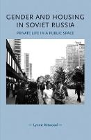Gender and Housing in Soviet Russia Private Life in a Public Space by Lynne Attwood