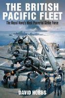 The British Pacific Fleet The Royal Navy's Most Powerful Strike Force by David Hobbs