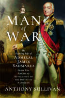 Man of War The Fighting Life of Admiral James Saumarez: From the American Revolution to the Defeat of Napoleon by Anthony Sullivan