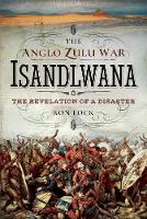 The Anglo Zulu War - Isandlwana The Revelation of a Disaster by Ron Lock