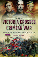 The Victoria Crosses of the Crimean War The Men Behind the Medals by James W. Bancroft
