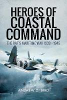 Heroes of Coastal Command The RAFs Maritime War 1939 - 1945 by Andrew D. Bird