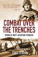Combat Over the Trenches Oswald Watt Aviation Pioneer by Chris Clark