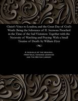 Christ's Voice to London; And the Great Day of God's Wrath Being the Substance of II. Sermons Preached in the Time of the Sad Visitation: Together with the Necessity of Watching and Praying: With a Sm by William Minister of Cholsbury Bu Dyer