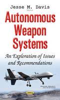 Autonomous Weapon Systems An Exploration of Issues & Recommendations by Jesse M. Davis