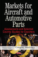 Markets for Aircraft & Automotive Parts Assessments & Selected Country Studies for Exporters by Gregory Martinez