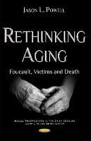 Rethinking Aging Foucault, Victims & Death by Jason L. Powell