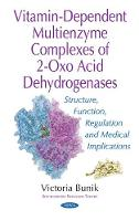 Vitamin-Dependent Multienzyme Complexes of 2-Oxo Acid Dehydrogenases Structure, Function, Regulation & Medical Implications by Victoria Bunik