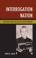 Interrogation Nation Refugees and Spies in Cold War Germany by Keith R. Allen