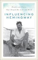 Influencing Hemingway People and Places That Shaped His Life and Work by Nancy W. Sindelar