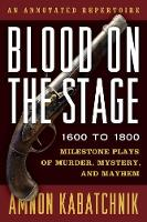 Blood on the Stage, 1600 to 1800 Milestone Plays of Murder, Mystery, and Mayhem by Amnon Kabatchnik