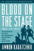 Blood on the Stage, 1800 to 1900 Milestone Plays of Murder, Mystery, and Mayhem by Amnon Kabatchnik