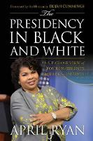 The Presidency in Black and White My Up-Close View of Four Presidents and Race in America by April Ryan, Elijah Cummings