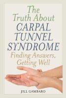 The Truth About Carpal Tunnel Syndrome Finding Answers, Getting Well by Jill Gambaro