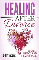 Healing After Divorce Grace, Mercy and Remarriage by Bill Vincent