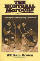 The Montreal Maroons The Forgotten Stanley Cup Champions by William Brown