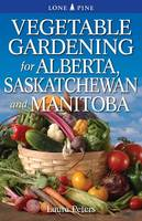 Vegetable Gardening for Alberta, Saskatchewan and Manitoba by Dr. Laura Peters