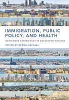Immigration, Public Policy, and Health Newcomer Experiences in Developed Nations by Dennis Raphael