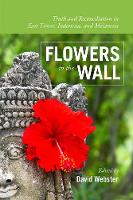 Flowers in the Wall Truth & Reconciliation in East Timor, Indonesia & Melanesia by David Webster