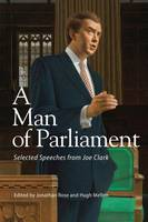 A Man of Parliament Selected Speeches from Joe Clark by Jonathan W. Rose, Hugh Mellon