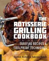 The Rotisserie Grilling Cookbook Surefire Recipes and Foolproof Techniques by Derrick Riches, Sabrina Baksh