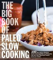 The Big Book of Paleo Slow Cooking 200 Nourishing Recipes That Cook Carefree, for Everyday Dinners and Weekend Feasts by Natalie Perry
