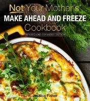 Not Your Mother's Make-Ahead and Freeze Cookbook Revised and Expanded Edition by Jessica Fisher