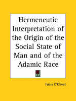 Hermeneutic Interpretation Of the Origin of the Social State of Man and of the Destiny of the Adamic Race by Fabre D'Olivet