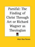 Parsifal The Finding of Christ Through Art or Richard Wagner as Theologian by Albert Ross Parsons