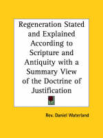 Regeneration Stated and Explained According to Scripture and Anti Quity with a Summary View of the Doctrine of Justification (1829) by Daniel Waterland, Rev Daniel Waterland