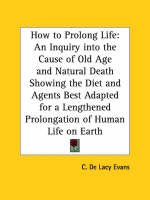 How to Prolong Life An Inquiry into the Cause of Old Age by C. de Lacy Evans