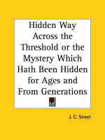 Hidden Way Across the Threshold or the Mystery Which Hath Been Hidden for Ages by J. C. Street