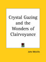 Crystal Gazing and the Wonders of Clairvoyance by John Melville