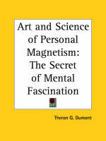 Art and Science of Personal Magnetism The Secret of Mental Fascination by T.Q. Dumont