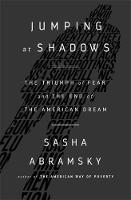 Jumping at Shadows The Triumph of Fear and the End of the American Dream by Sasha Abramsky