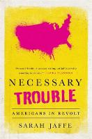 Necessary Trouble Americans in Revolt by Sarah Jaffe