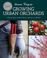 Growing Urban Orchards How to Care for Fruit Trees in the City and Beyond by Susan Poizner