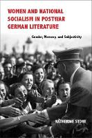 Women and National Socialism in Postwar German Literature Gender, Memory, and Subjectivity by Katherine Stone