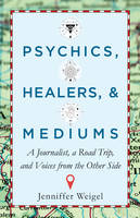 Psychics, Healers, & Mediums A Journalist, a Road Trip, and Voices from the Other Side by Jenniffer Weigel