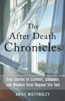 The After Death Chronicles True Stories of Comfort, Guidance, and Wisdom from Beyond the Veil by Annie (Annie Mattingley) Mattingley