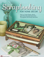 Scrapbooking for Home Decor How to Create Frames, Boxes, and Other Beautiful Items from Photographs and Family Memories by Candice Windham