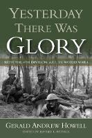 Yesterday There Was Glory With the 4th Division, A.E.F., in World War I by Gerald Andrew Howell