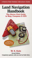 Land Navigation Handbook The Sierra Club Guide to Map, Compass and GPS by W.S. Kals, Clyde Soles
