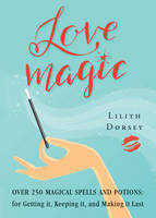 Love Magic Over 250 Magical Spells and Potions for Getting it, Keeping it, and Making it Last by Lilith (Lilith Dorsey) Dorsey