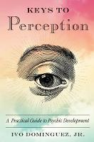 Keys to Perception A Practical Guide to Psychic Development by Ivo (Ivo Dominguez, Jr.) Dominguez