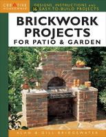 Brickwork Projects for Patio & Garden Designs, Instructions and 16 Easy-to-Build Projects by Gill Bridgewater