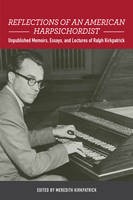 Reflections of an American Harpsichordist Unpublished Memoirs, Essays, and Lectures of Ralph Kirkpatrick by Meredith Kirkpatrick