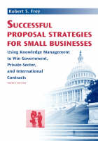 Successful Proposal Strategies for Small Businesses Using Knowledge Management to Win Government, Private-Sector, and International Contracts by Robert S. Frey