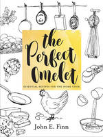 The Perfect Omelet Essential Recipes for the Home Cook by John E. Finn