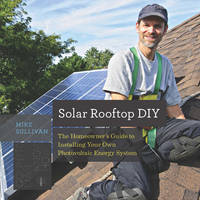 Solar Rooftop DIY the Homeowner's Guide to Installing Your Own Photovoltaic Energy System by Mike Sullivan